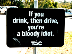If you drink, then drive, you're a bloody idiot.